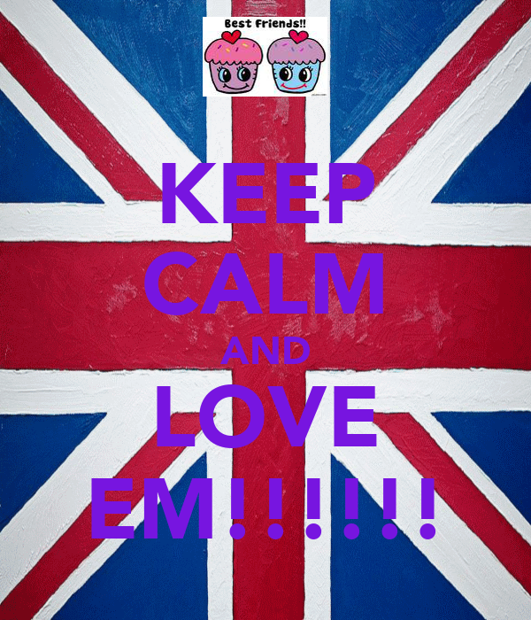 KEEP CALM AND LOVE EM!!!!!!