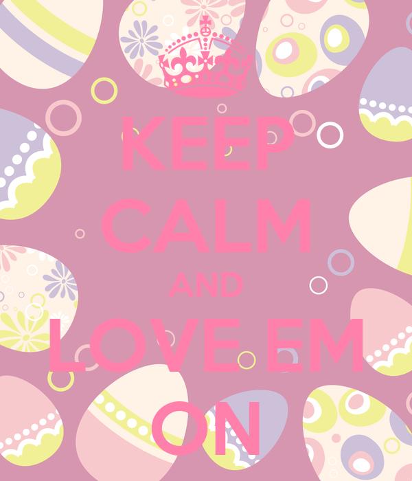 KEEP CALM AND LOVE EM ON
