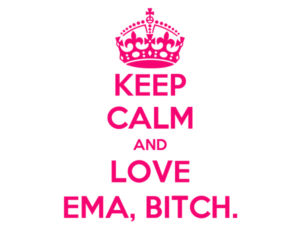 KEEP CALM AND LOVE EMA, BITCH.