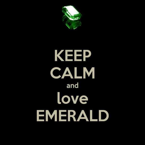 KEEP CALM and love EMERALD