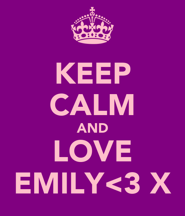 KEEP CALM AND LOVE EMILY<3 X