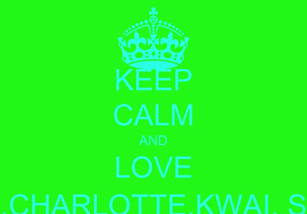 KEEP CALM AND LOVE EMILY,BETHANY, BETH,CHARLOTTE,KWAI, SHANNON, NIAMH,LIBBY