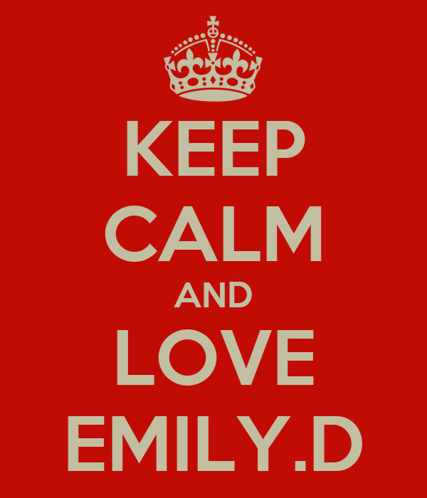 KEEP CALM AND LOVE EMILY.D