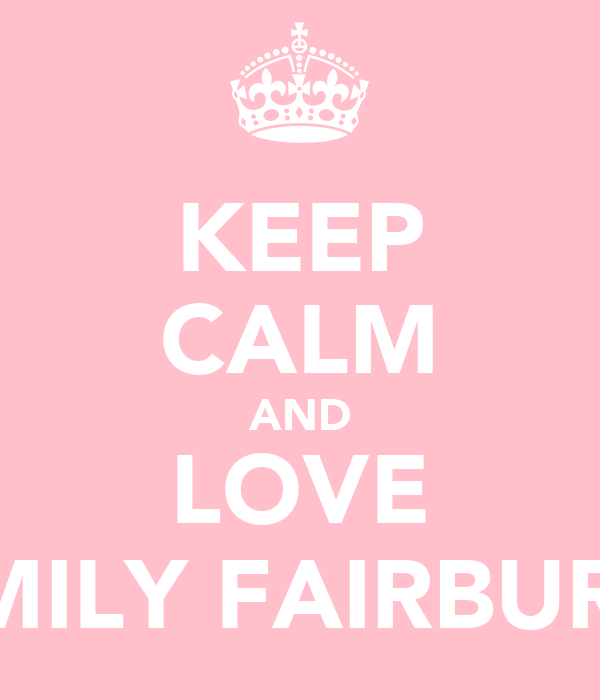 KEEP CALM AND LOVE EMILY FAIRBURN
