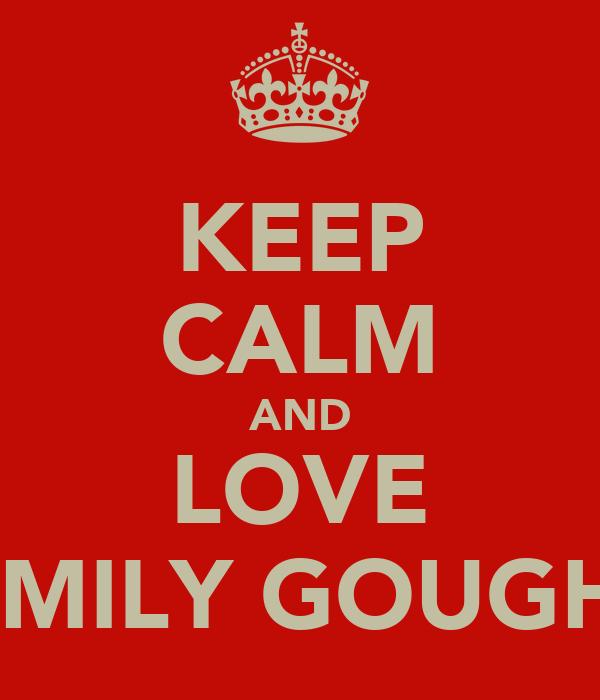 KEEP CALM AND LOVE EMILY GOUGH