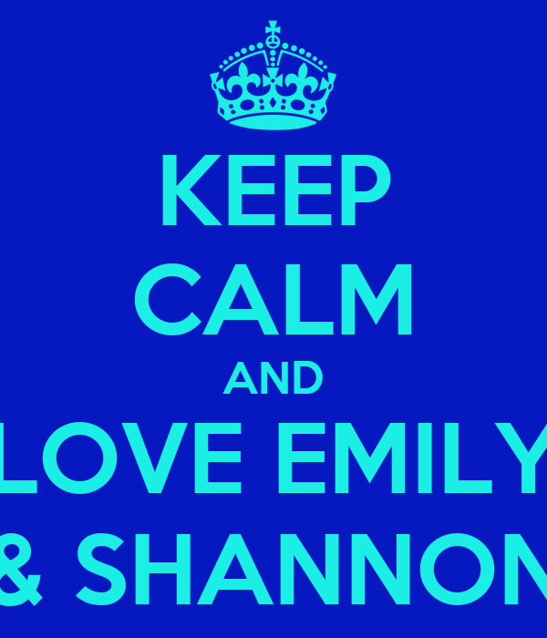 KEEP CALM AND LOVE EMILY & SHANNON