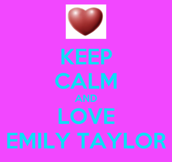 KEEP CALM AND LOVE EMILY TAYLOR