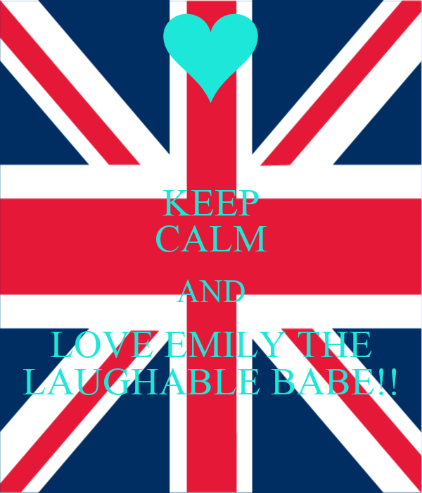 KEEP CALM AND LOVE EMILY THE LAUGHABLE BABE!!