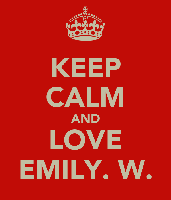 KEEP CALM AND LOVE EMILY. W.