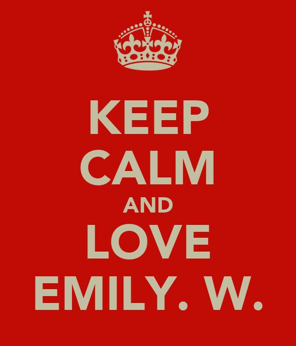 KEEP CALM AND LOVE EMILY. W.