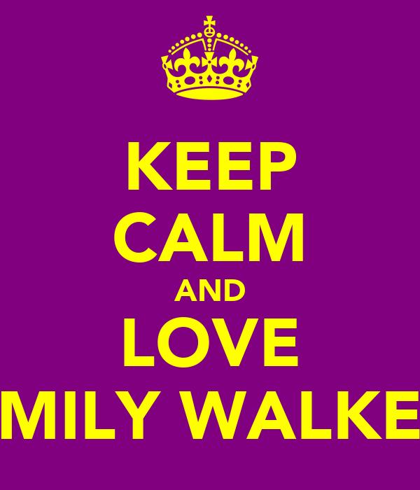 KEEP CALM AND LOVE EMILY WALKER