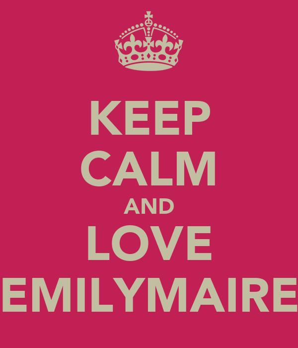 KEEP CALM AND LOVE EMILYMAIRE