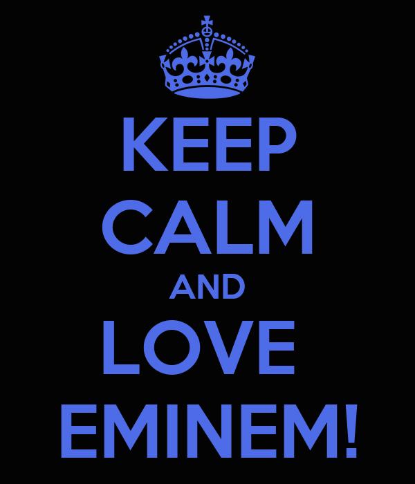 KEEP CALM AND LOVE  EMINEM!