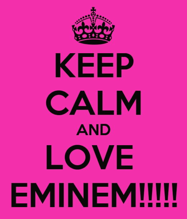 KEEP CALM AND LOVE  EMINEM!!!!!