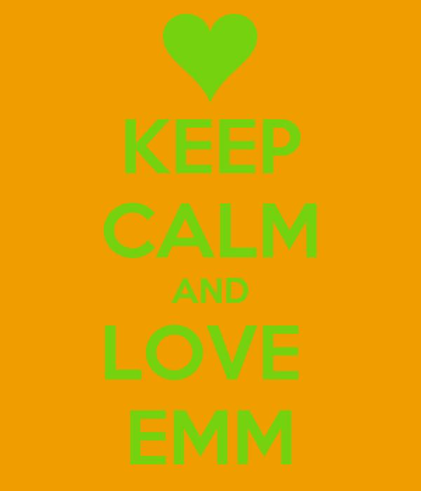 KEEP CALM AND LOVE  EMM