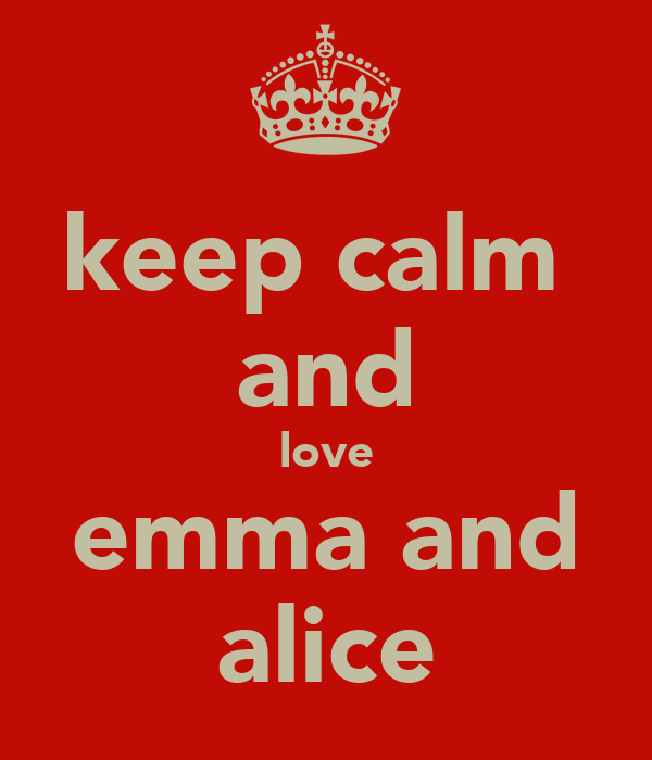 keep calm  and love emma and alice