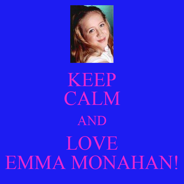 KEEP CALM AND LOVE EMMA MONAHAN!