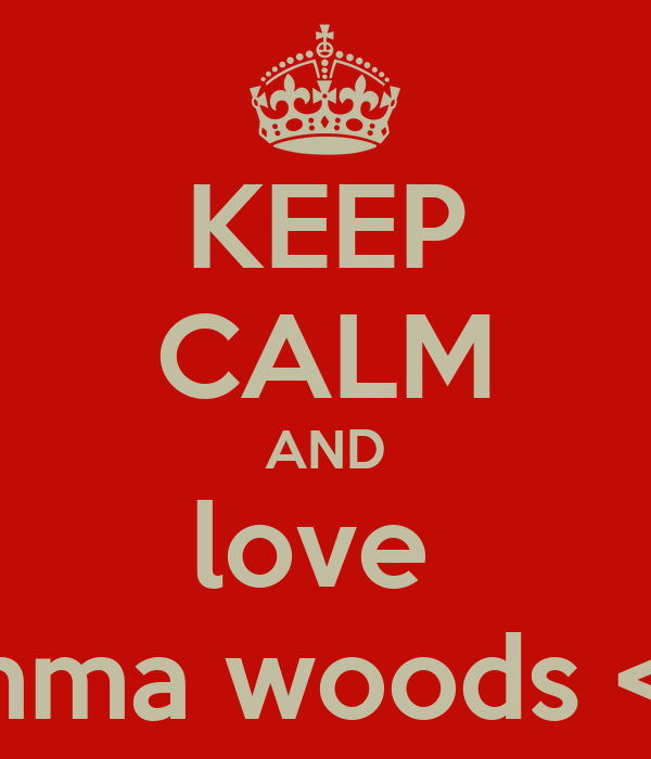 KEEP CALM AND love  Emma woods <3
