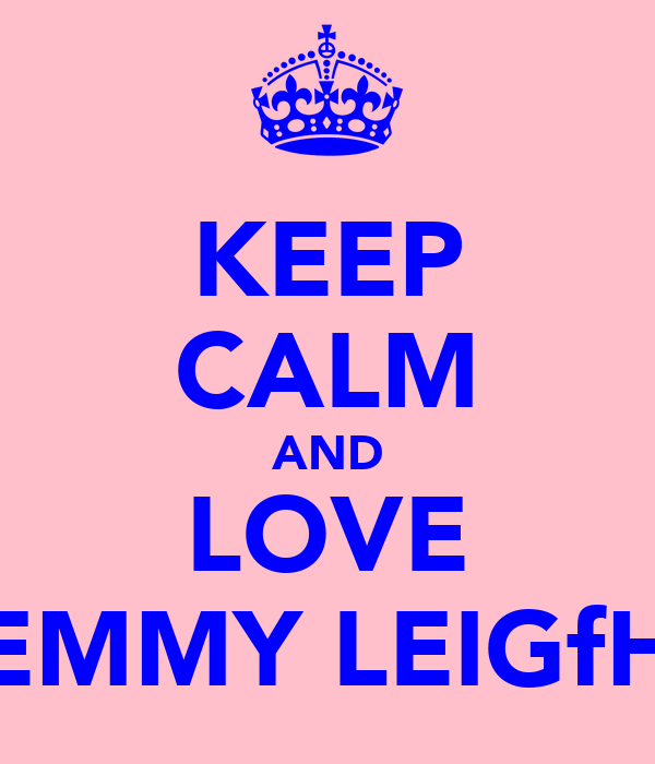 KEEP CALM AND LOVE EMMY LEIGfH