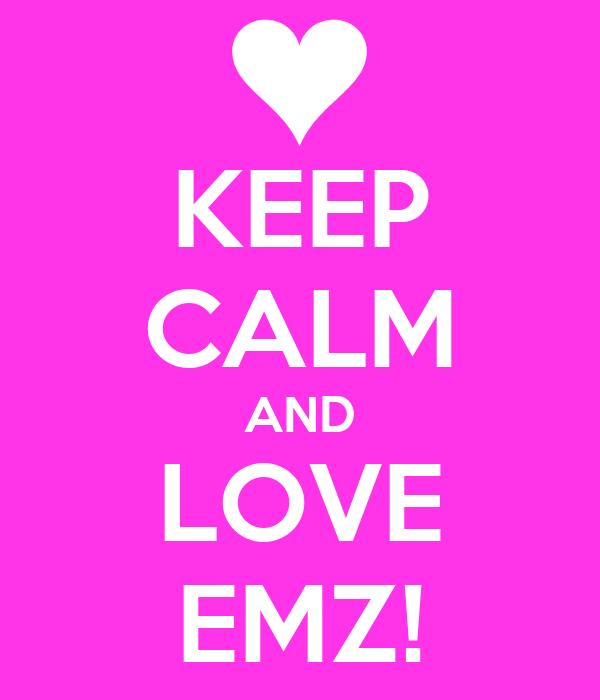KEEP CALM AND LOVE EMZ!