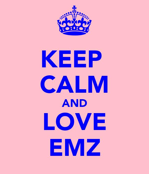 KEEP  CALM AND LOVE EMZ