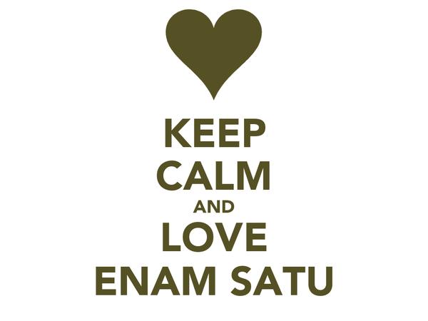 KEEP CALM AND LOVE ENAM SATU