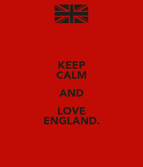 KEEP CALM AND LOVE ENGLAND.