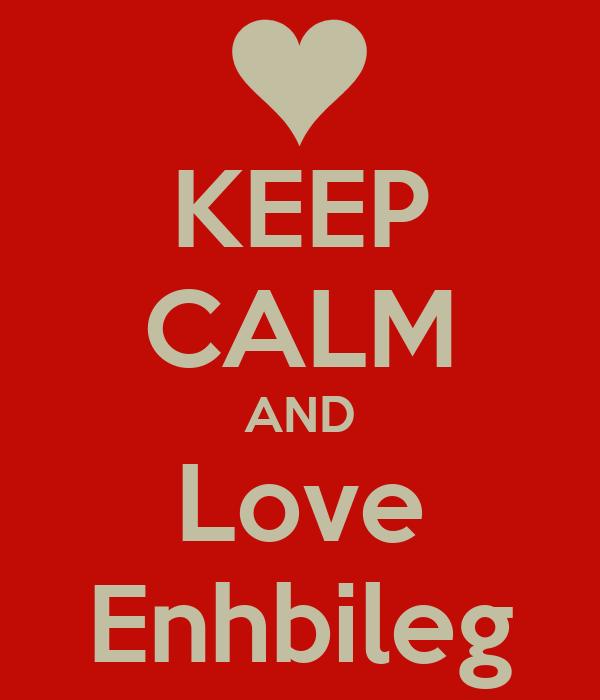 KEEP CALM AND Love Enhbileg