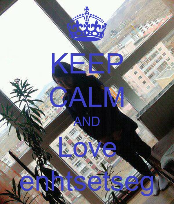 KEEP CALM AND Love enhtsetseg