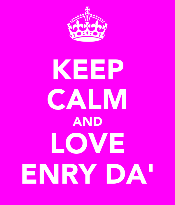 KEEP CALM AND LOVE ENRY DA'