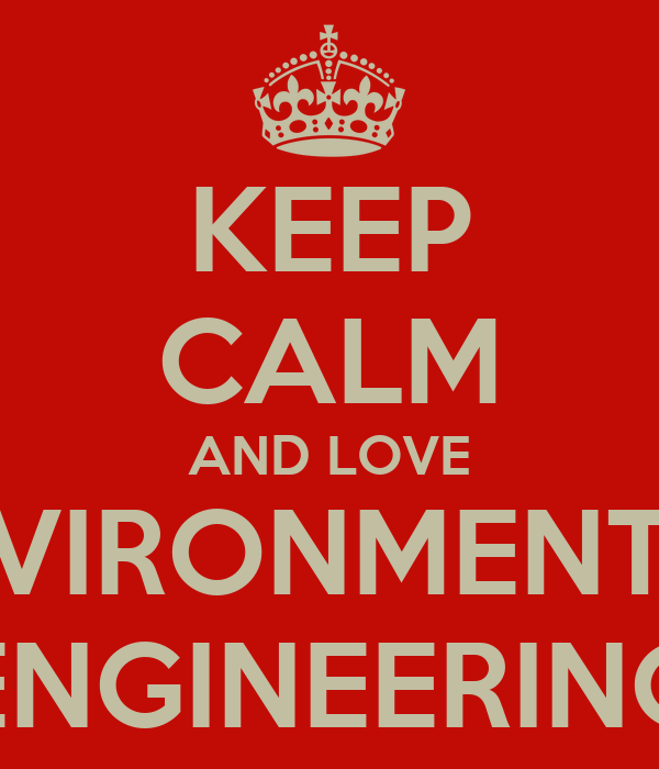 KEEP CALM AND LOVE ENVIRONMENTAL ENGINEERING