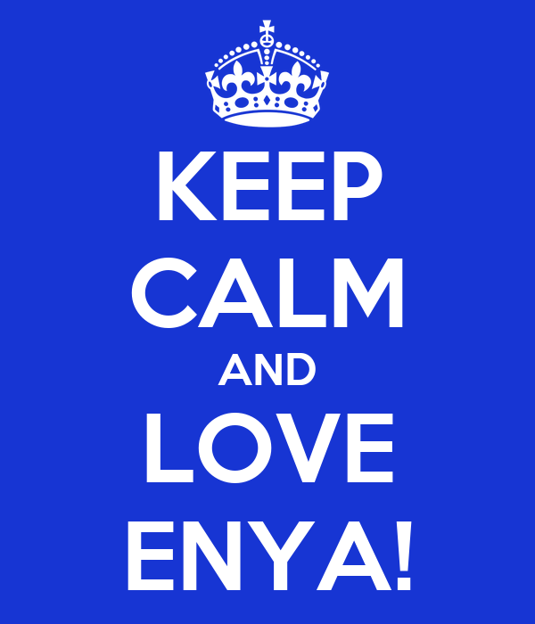 KEEP CALM AND LOVE ENYA!