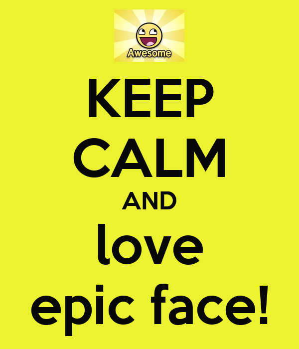 KEEP CALM AND love epic face!