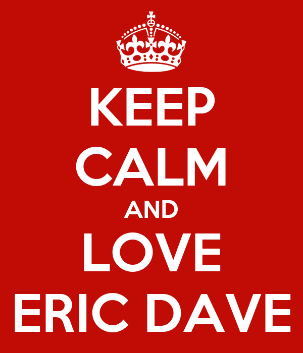 KEEP CALM AND LOVE ERIC DAVE