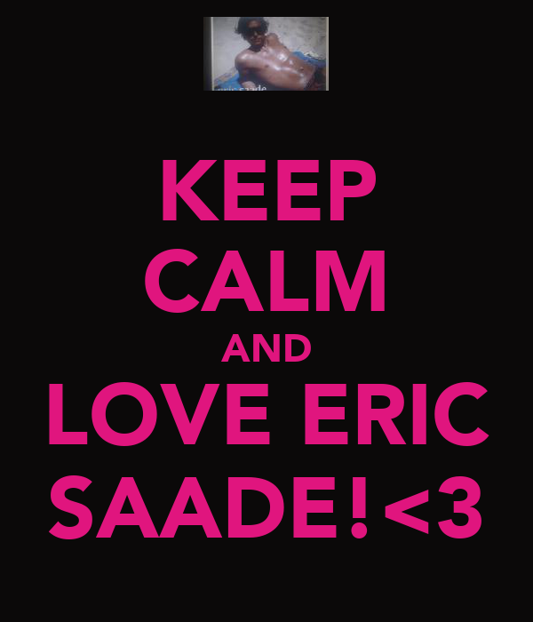 KEEP CALM AND LOVE ERIC SAADE!<3