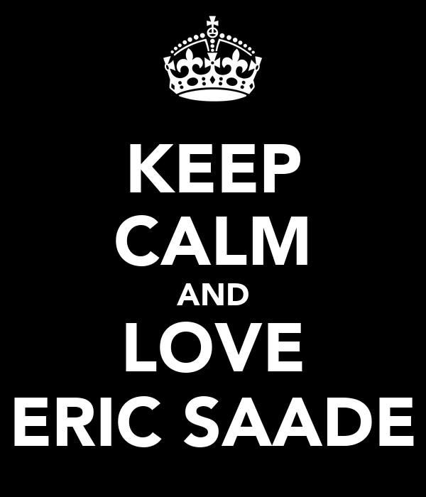 KEEP CALM AND LOVE ERIC SAADE