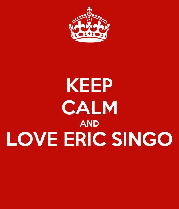 KEEP CALM AND LOVE ERIC SINGO