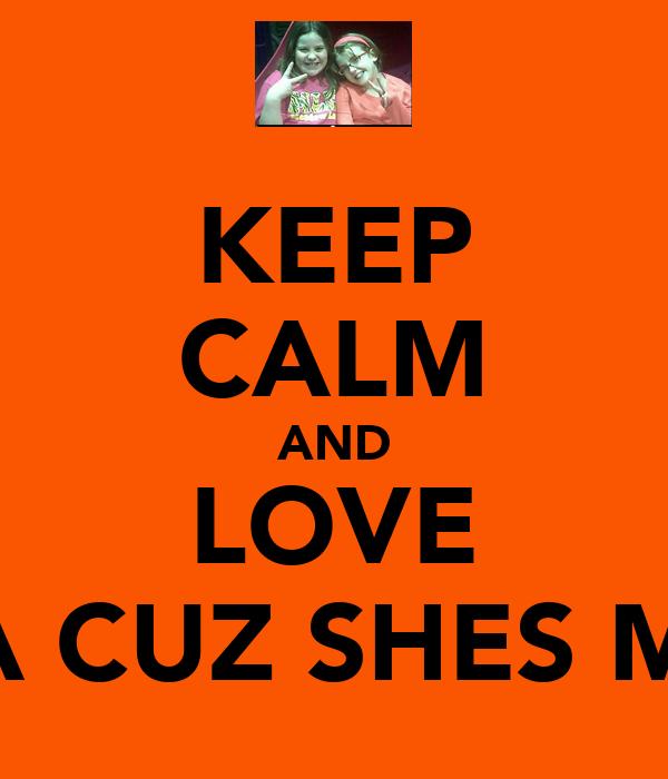 KEEP CALM AND LOVE ERICA CUZ SHES MY SIS