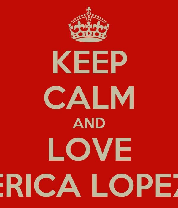 KEEP CALM AND LOVE ERICA LOPEZ
