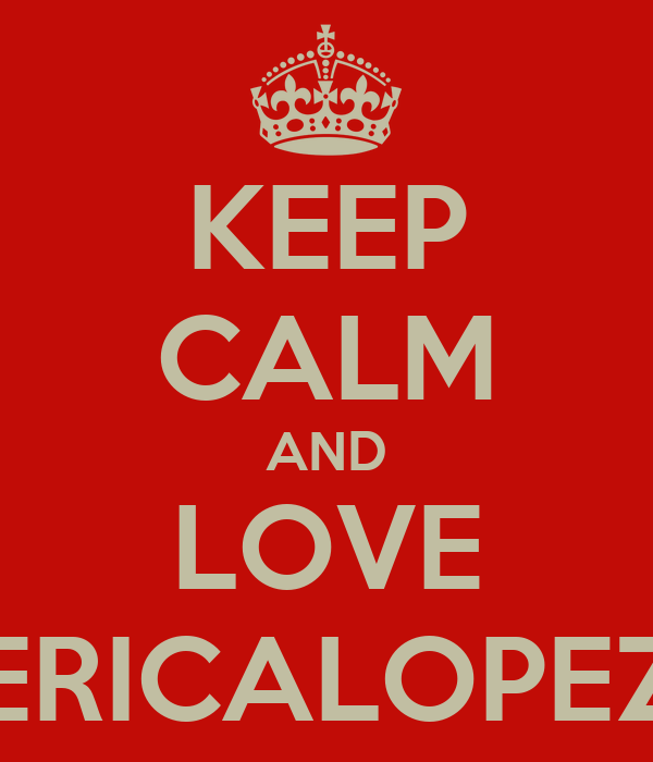 KEEP CALM AND LOVE ERICALOPEZ