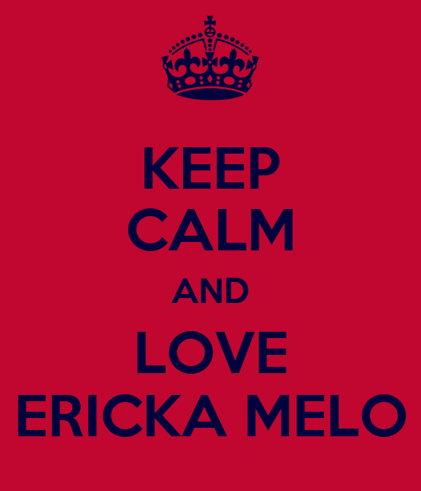 KEEP CALM AND LOVE ERICKA MELO