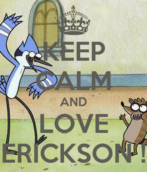 KEEP CALM AND LOVE ERICKSON !