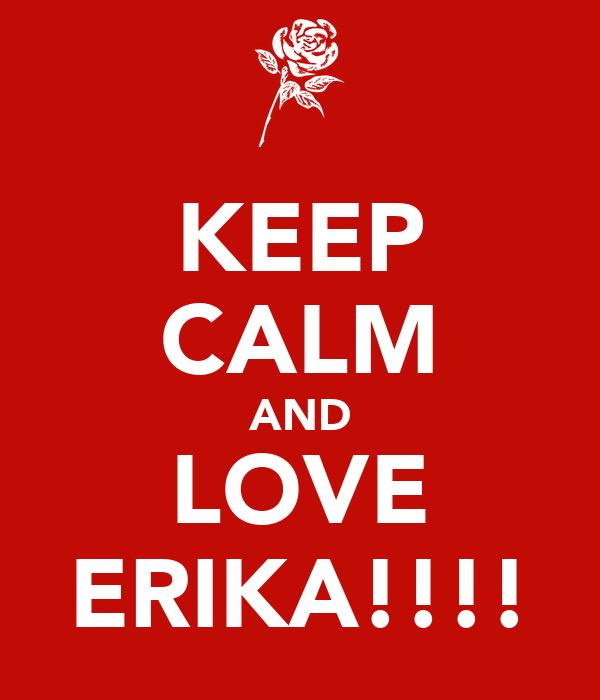 KEEP CALM AND LOVE ERIKA!!!!
