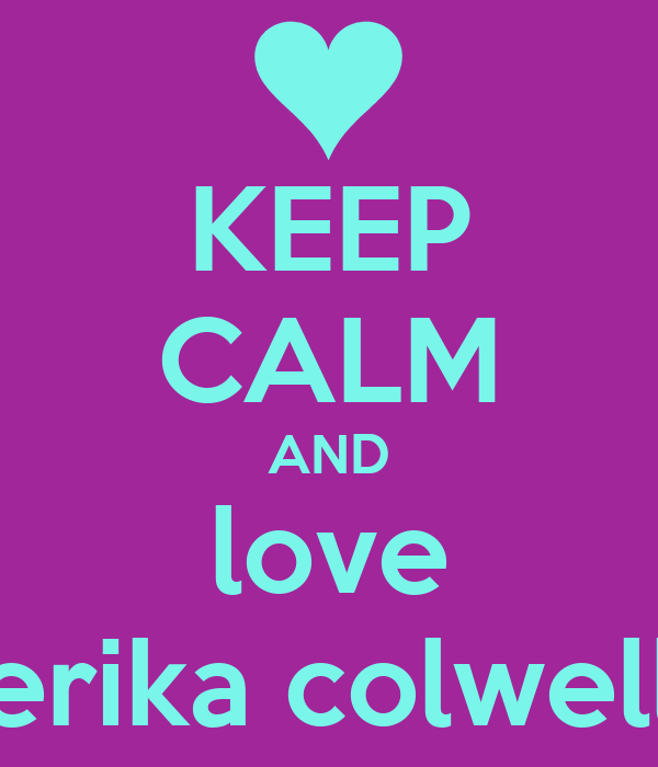 KEEP CALM AND love erika colwell