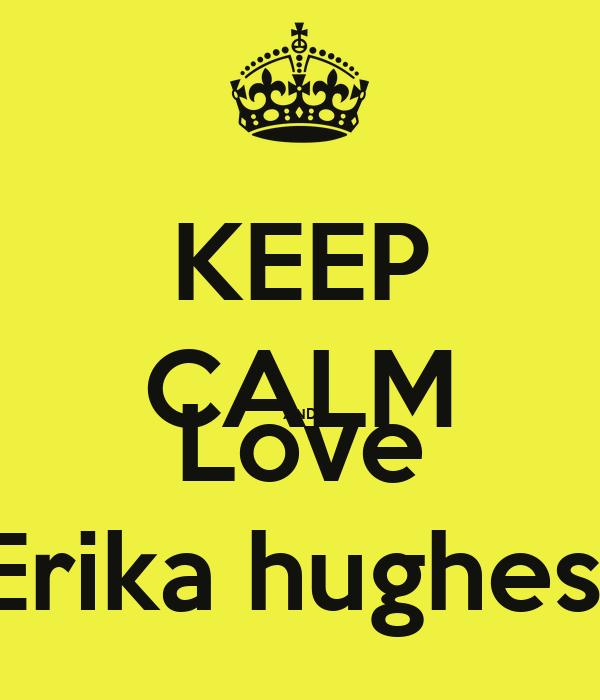 KEEP CALM AND Love Erika hughes