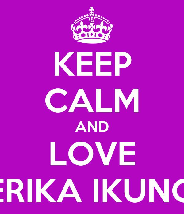 KEEP CALM AND LOVE ERIKA IKUNO