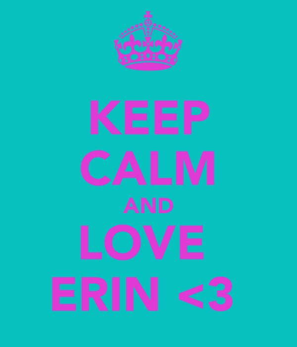 KEEP CALM AND LOVE  ERIN <3