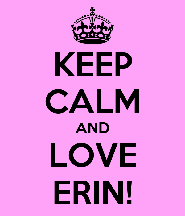 KEEP CALM AND LOVE ERIN!
