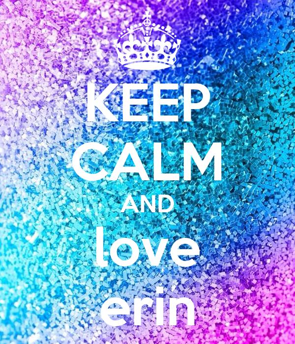 KEEP CALM AND love erin Poster | erin | Keep Calm-o-Matic