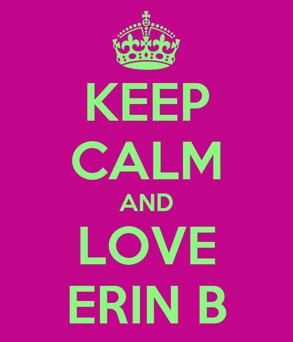 KEEP CALM AND LOVE ERIN B